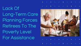 Lack Of Long-Term Care Planning Forces Retirees To The Poverty Level For Assistance