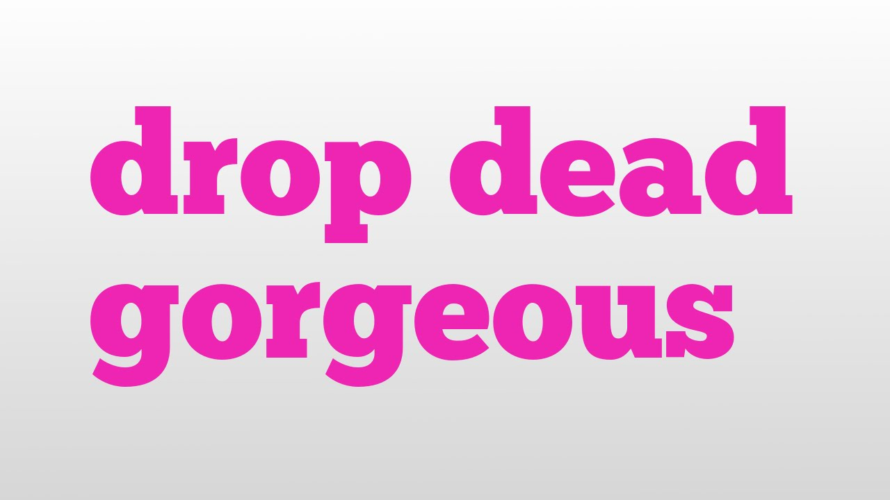 Drop Dead Gorgeous Meaning And Unciation