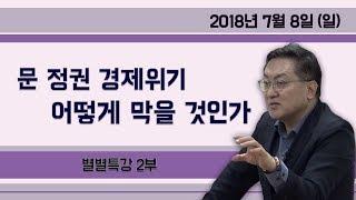 문 정권 경제 위기 어떻게 막을 것인가 [별별특강] ② (2018.07.08) 2부