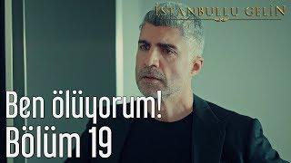 İstanbullu Gelin 19. Bölüm - Ben Ölüyorum!