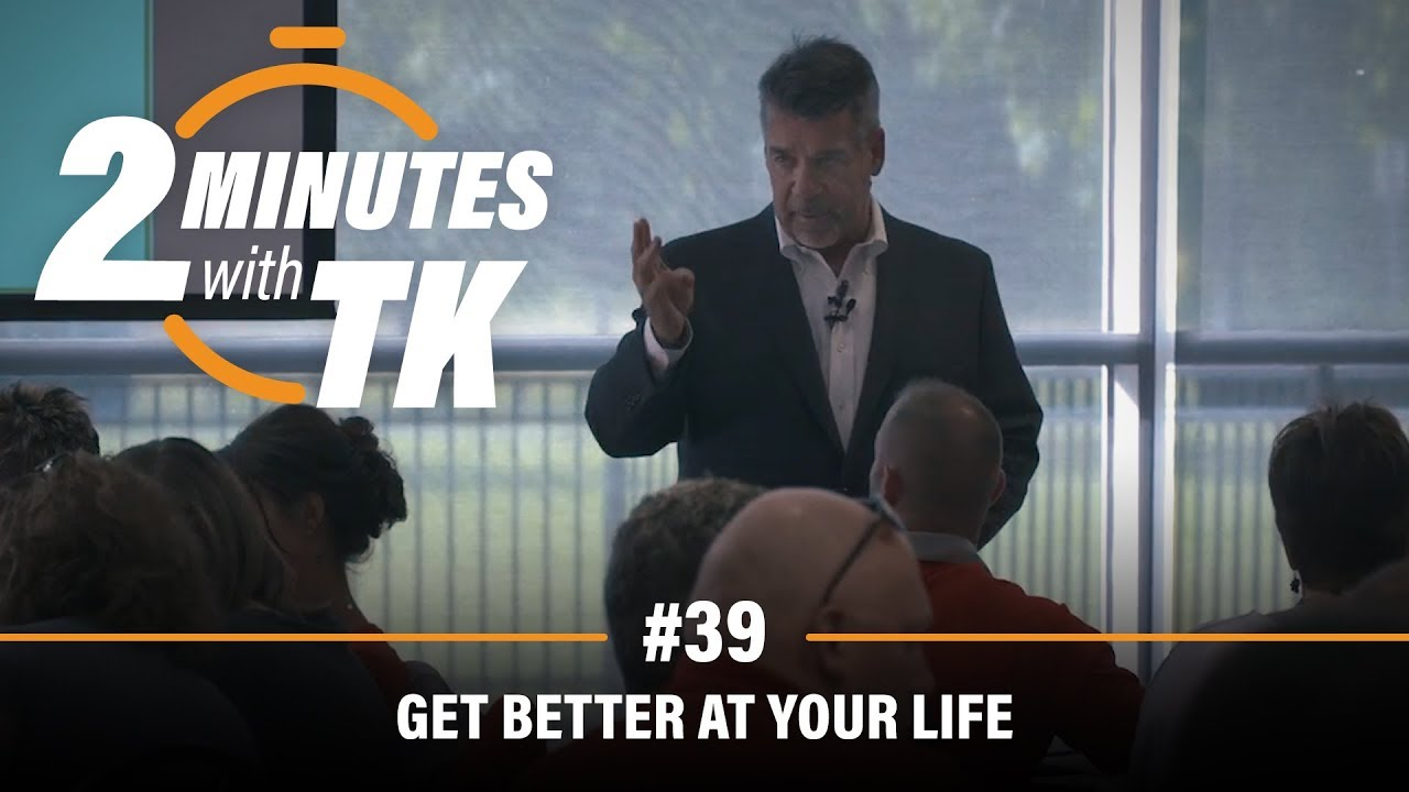 2 Minutes with TK #39: Get Better at Your Life