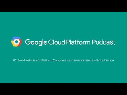Broad Institute and Platinum Customers with Lukas Karlsson and Mike Altarace: GCPPodcast 86
