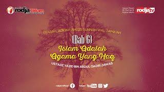 Syarah Aqidah : Bab 6 Agama Islam Adalah Agama Yang Haq l Ustadz Yazid bin Abdul Qadir Jawas