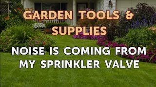 Noise Is Coming From My Sprinkler Valve
