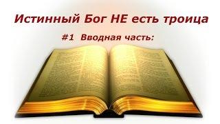 #1 Истинный Бог НЕ есть троица:Тайна Бога во Христе.  Введение: