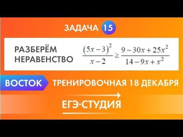 Разбор задача 15 неравенства ЕГЭ тренировочная работа ЕГЭ 18 декабря вариант Восток
