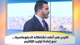الأردن في أعلى نشاطاته الدبلوماسية...نحو إعادة ترتيب الإقليم