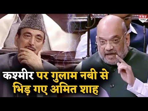 भड़के Amit Shah ने कश्मीर पर गुलाम नबी आजाद को दिया मुंहतोड़ जवाब !