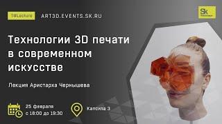 T#Lecture Лекция Аристарха Чернышева Технологии 3D печати в современном искусстве