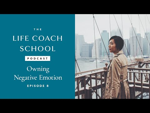 The Life Coach School Podcast Episode #8: Owning Negative Emotions
