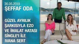 Ivana Sert ve Ezo Şeffaf Oda& 39 ya konuk oldu 26 05 2019 Pazar