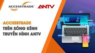 Nền tảng tiếp thị liên kết ACCESSTRADE trên sóng kênh ANTV | ACCESSTRADE Vietnam