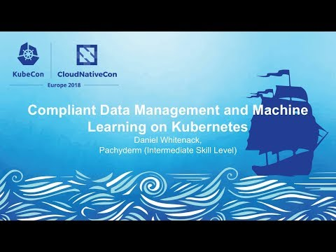 Compliant Data Management And Machine Learning On Kubernetes - Daniel Whitenack, Pachyderm