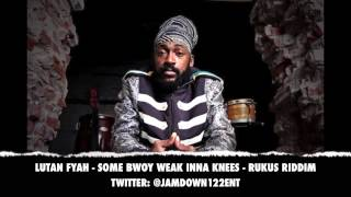 Lutan Fyah - Some Bwoy Weak Inna Knees - Rukus Riddim [Fire Royal Records] - 2013