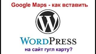 Как вставить карты Google Maps сайт WordPress