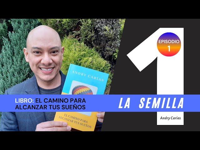 La semilla - Andry Carías - Libro: El camino para alcanzar tus sueños (Episodio 1)