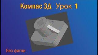 обучающее видео. Создание простой 3д детали в компас 3d v 18.1