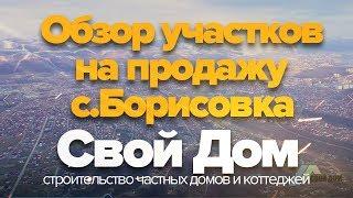 Свой Дом. Обзор земельных участков в с. Борисовка