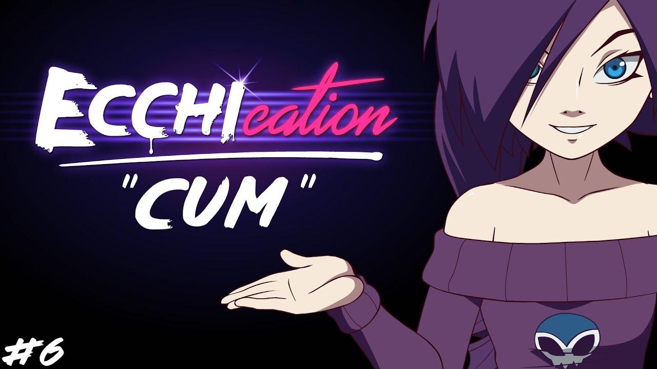 ECCHIcation Episode 6 : 'Cum'