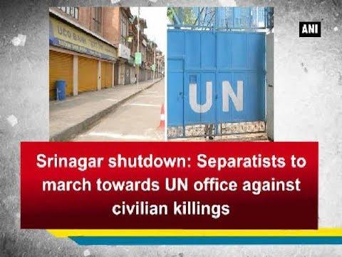 Srinagar shutdown: Separatists to march towards UN office against civilian killings - ANI News