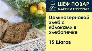 Цельнозерновой хлеб с яблоками в хлебопечке . Рецепт от шеф повара Максима Григорьева