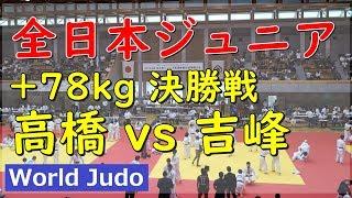全日本ジュニア柔道 2019 +78kg 決勝 高橋 vs 吉峰 Judo