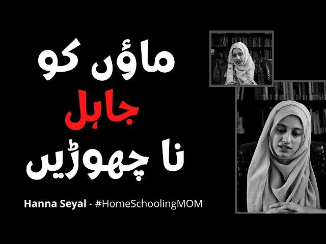 Don't leave mothers Ignorant | HomeSchoolingMOM | Hanna Seyal