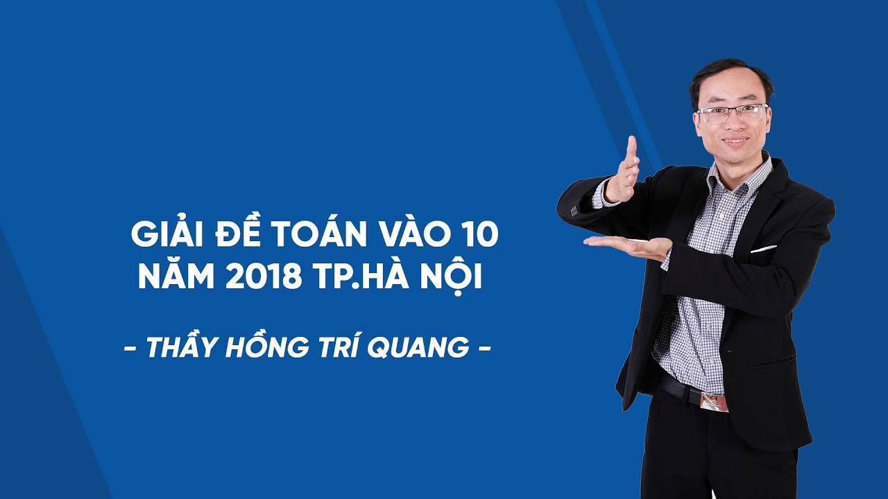 Giải đề Toán vào 10 năm 2018 TP.Hà Nội – Thầy Hồng Trí Quang – HOCMAI