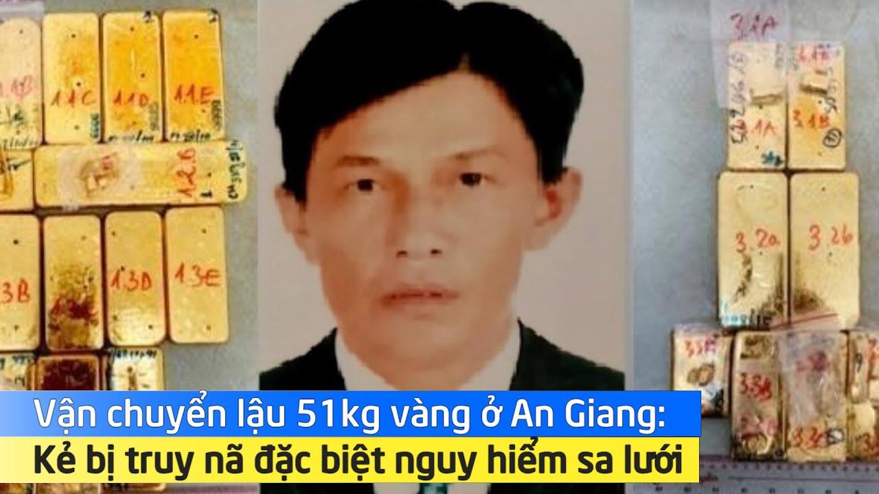 Vận chuyển lậu 51kg vàng ở An Giang: Kẻ bị truy nã đặc biệt nguy hiểm sa lưới
