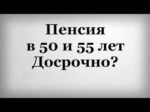 Пенсия в 50 и 55 лет Досрочно