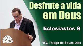 Eclesiastes 9 - Desfrute a vida em Deus - Rev. Thiago de Souza Dias.