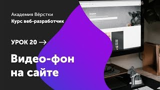 Урок 20. Видео фон на сайте | Курс Веб разработчик | Академия верстки