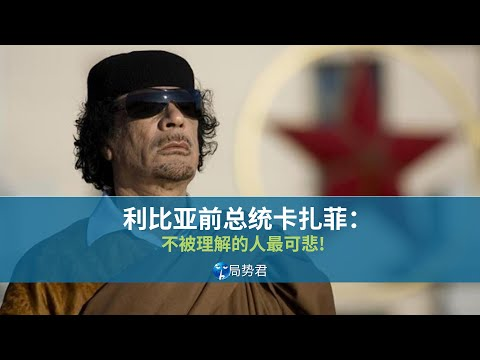【局势君】利比亚前总统卡扎菲:不被理解的人最可悲(Former Libyan President Gaddafi: Who are not understood are pitiful)