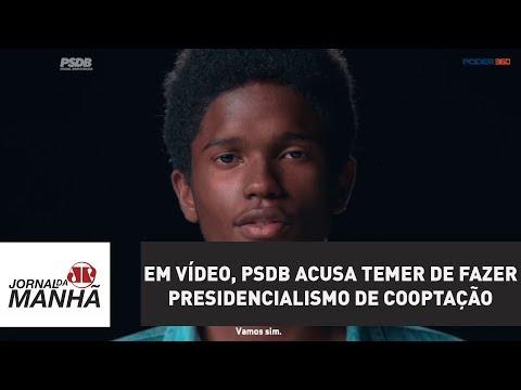 Em vídeo, PSDB acusa Temer de fazer presidencialismo de cooptação