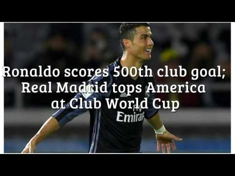 Ronaldo Scores 500th Club Goal; Real Madrid Tops America At Club World Cup News Update