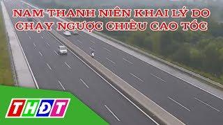 Nam thanh niên khai lý do chạy xe máy ngược chiều 10km trên cao tốc | THDT