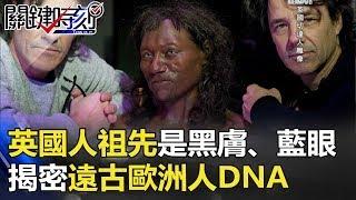 英國人祖先竟是黑皮膚、藍眼睛!!揭密遠古歐洲人DNA… 關鍵時刻 20180209-6 黃創夏