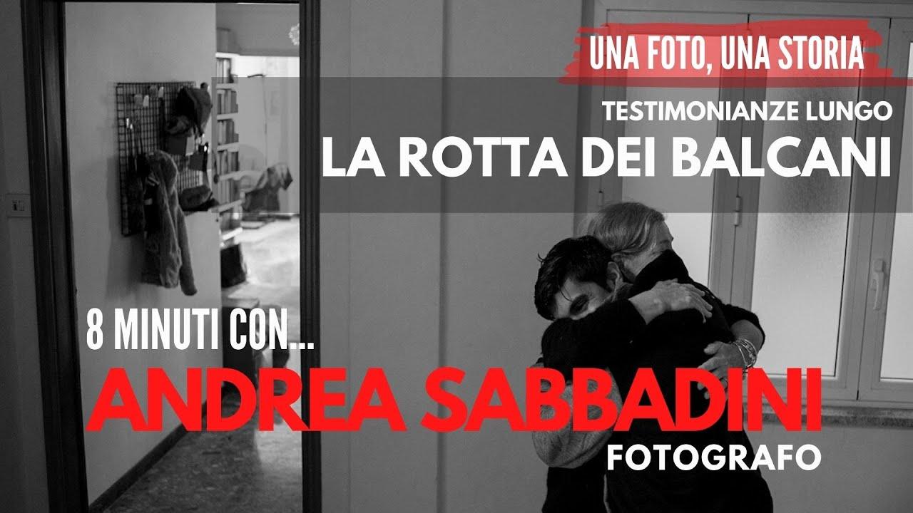 Testimonianze lungo la ROTTA BALCANICA  - 8 minuti con il fotografo Andrea Sabbadini
