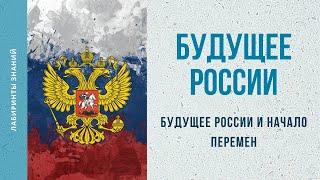 Будущее России и Начало Перемен Лабиринты Знаний