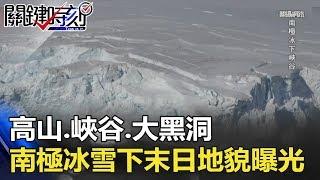 高山、峽谷、大黑洞 南極冰雪下「末日地貌」大曝光!! 關鍵時刻 20180528-6 傅鶴齡