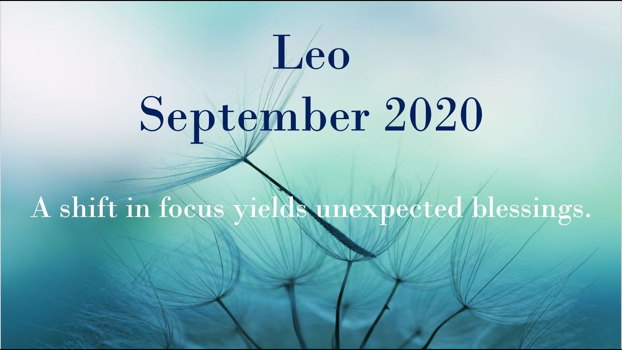 LEO SEPTEMBER 2020 - A shift in focus yields unexpected blessings.