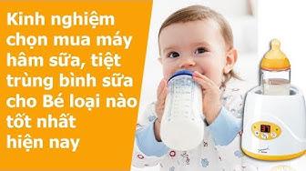 Kinh nghiệm chọn mua máy hâm sữa, tiệt trùng bình sữa cho bé loại nào tốt nhất hiện nay