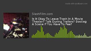 Is It Okay To Leave Trash In A Movie Theater? Talk During Trailers? Bootleg A Scene If You Have To P