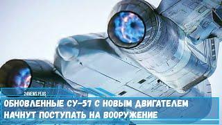 Обновленные Су 57 с новым двигателем начнут поступать на вооружение ВКС РФ