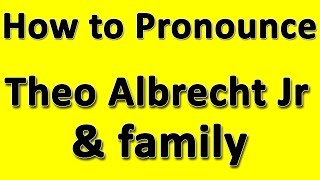 How to Pronounce Theo Albrecht Jr & family