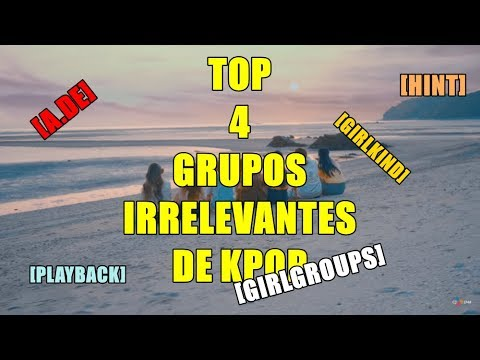 TOP 4 GRUPOS IRRELEVANTES FEMENINOS DE KPOP 2018 [GIRLGROUPS]