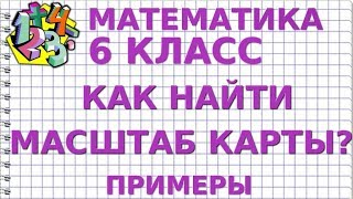 МАТЕМАТИКА 6 класс. КАК НАЙТИ МАСШТАБ КАРТЫ? Примеры