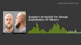Suspect Arrested for Sexual Exploitation Of Minors