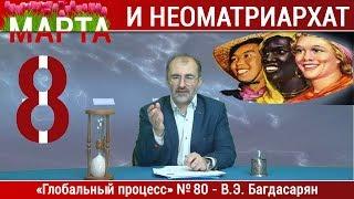 8 Марта и неоматриархат — Вардан Багдасарян. Глобальный процесс №80