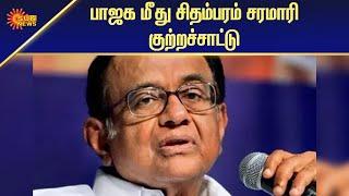 பாஜக மீது ப.சிதம்பரம் சரமாரி குற்றச்சாட்டு | National News | Tamil News | Sun News